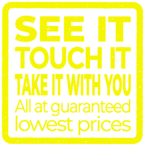 See it. Touch it. Take it with you. All at guaranteed lowest prices.